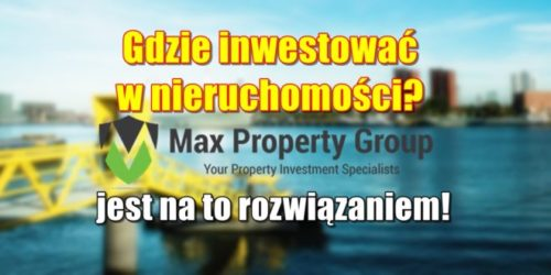 Max Property Group, czyli gdzie inwestować w nieruchomości